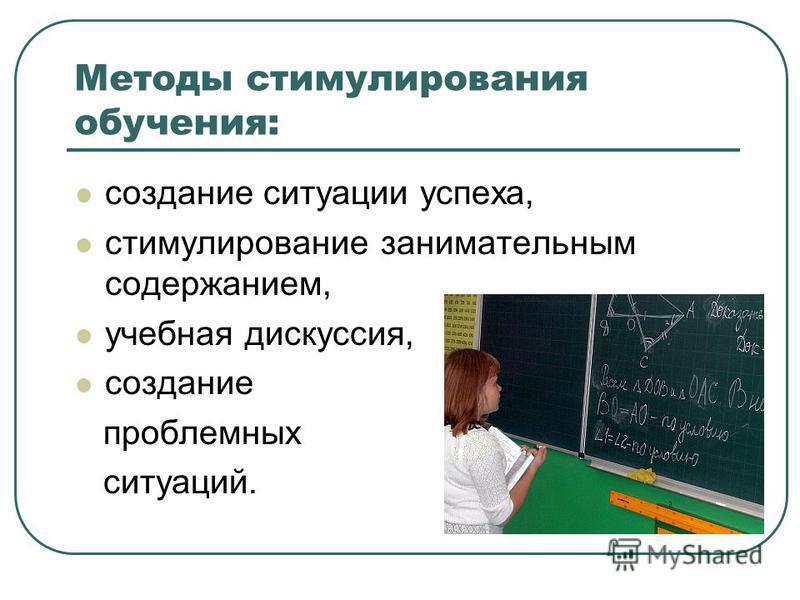 Методы стимулирования обучения: создание ситуации успеха, стимулирование занимательным содержанием, учебная дискуссия, создание проблемных ситуаций.