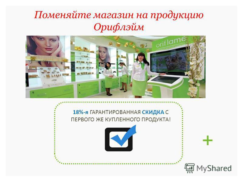 Поменяйте магазин на продукцию Орифлэйм 18%-я ГАРАНТИРОВАННАЯ СКИДКА С ПЕРВОГО ЖЕ КУПЛЕННОГО ПРОДУКТА! +