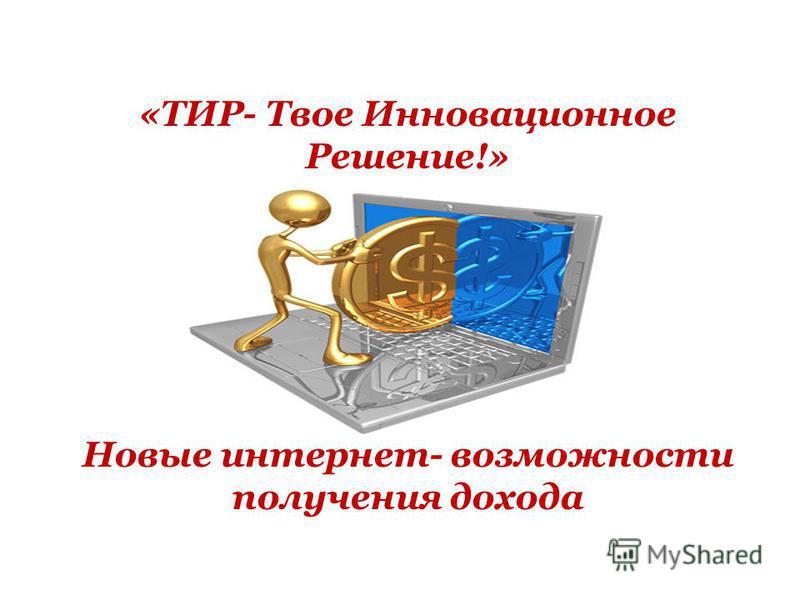 «ТИР- Твое Инновационное Решение!» Новые интернет- возможности получения дохода