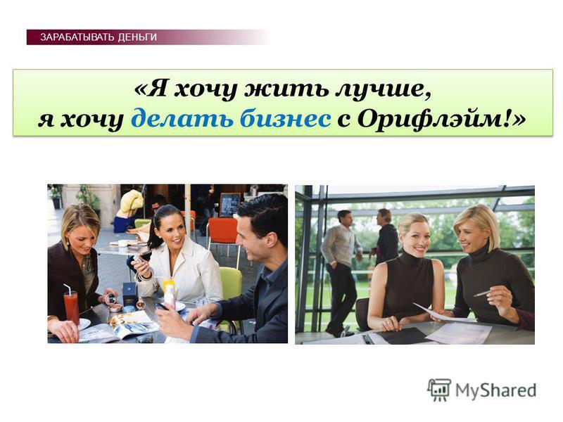 «Я хочу жить лучше, я хочу делать бизнес с Орифлэйм!» «Я хочу жить лучше, я хочу делать бизнес с Орифлэйм!» ЗАРАБАТЫВАТЬ ДЕНЬГИ