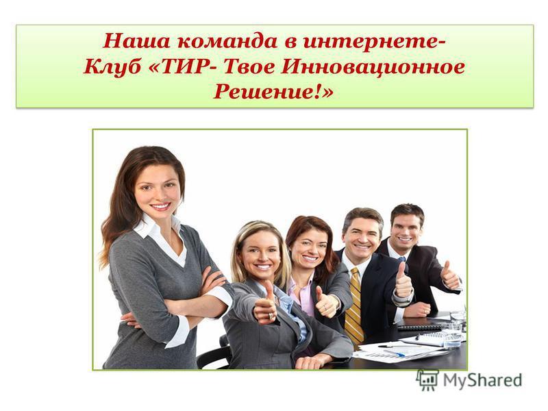 Наша команда в интернете- Клуб «ТИР- Твое Инновационное Решение!»
