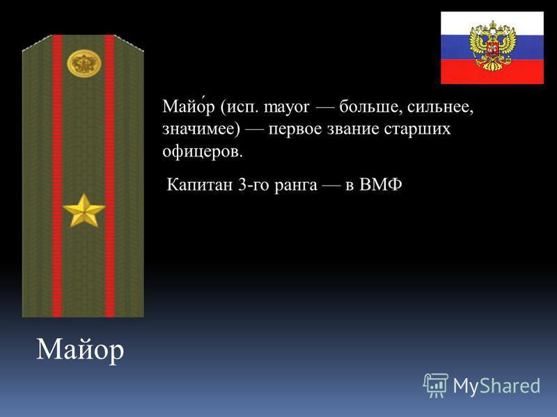 Майор Майо́р (исп. mayor больше, сильнее, значимее) первое звание старших офицеров. Капитан 3-го ранога в ВМФ