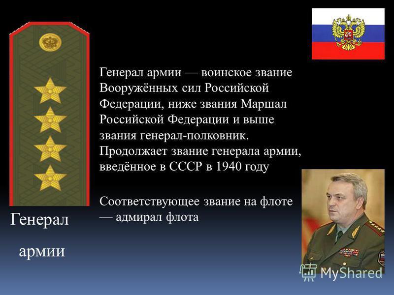 Генерал армии Генерал армии воинское звание Вооружённых сил Российской Федерации, ниже звания Маршал Российской Федерации и выше звания генерал-полкавник. Продолжает звание генерала армии, введённое в СССР в 1940 году Соответствующее звание на флоте