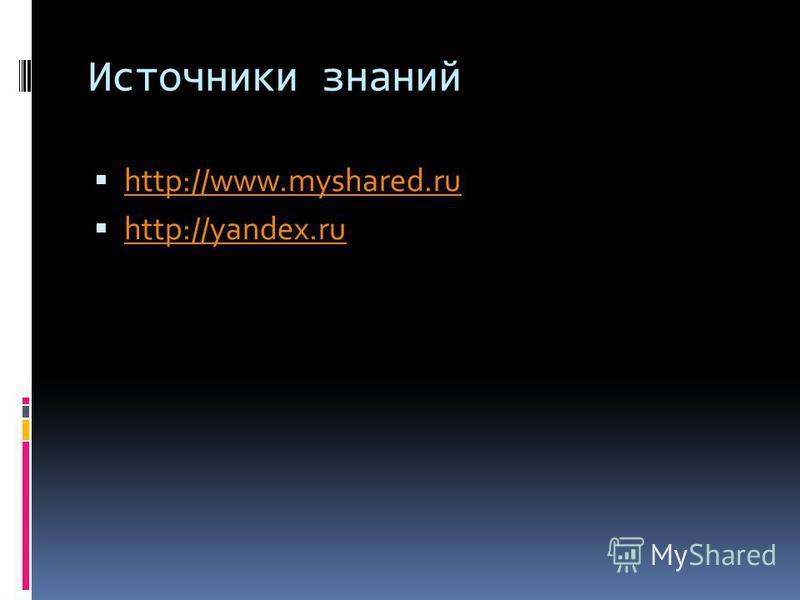 Источники знаний http://www.myshared.ru http://yandex.ru