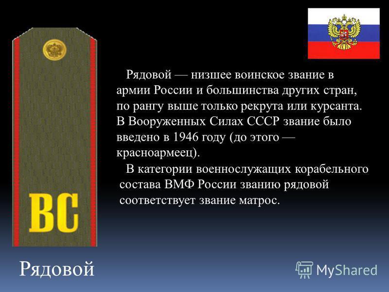 Рядовой Рядовой низшее воинское звание в армии России и большинства других стран, по рангу выше только рекрута или курсанта. В Вооруженных Силах СССР звание было введено в 1946 году (до этого красноармеец). В категории военнослужащих корабельного сос