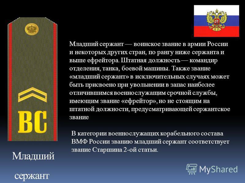 Младший сержант Младший сержант воинское звание в армии России и некоторых других стран, по рангу ниже сержанта и выше ефрейтора. Штатная должность командир отделения, танка, боевой машины. Также звание «младший сержант» в исключительных случаях може