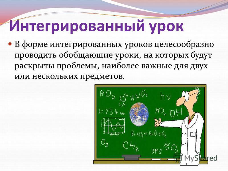 Интегрированный урок В форме интегрированных уроков целесообразно проводить обобщающие уроки, на которых будут раскрыты проблемы, наиболее важные для двух или нескольких предметов.