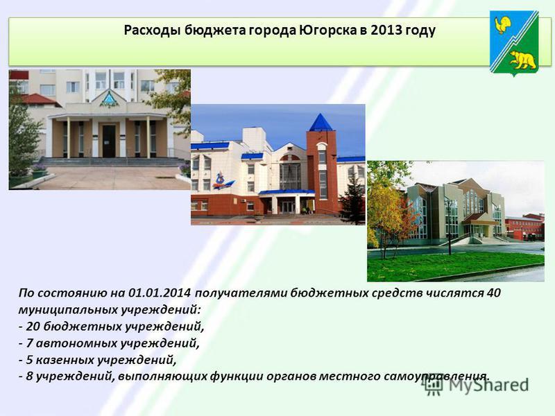Расходы бюджета города Югорска в 2013 году По состоянию на 01.01.2014 получателями бюджетных средств числятся 40 муниципальных учреждений: - 20 бюджетных учреждений, - 7 автономных учреждений, - 5 казенных учреждений, - 8 учреждений, выполняющих функ