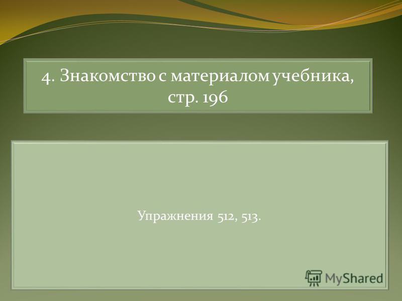 4. Знакомство с материалом учебника, стр. 196 Упражнения 512, 513.
