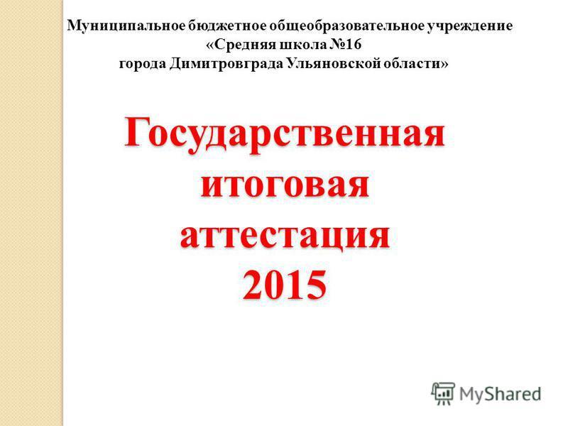 Государственная итоговая аттестация 2015 Муниципальное бюджетное общеобразовательное учреждение «Средняя школа 16 города Димитровграда Ульяновской области»