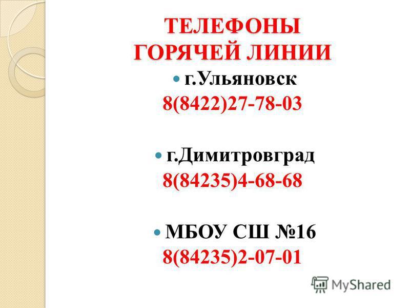 ТЕЛЕФОНЫ ГОРЯЧЕЙ ЛИНИИ г.Ульяновск 8(8422)27-78-03 г.Димитровград 8(84235)4-68-68 МБОУ СШ 16 8(84235)2-07-01