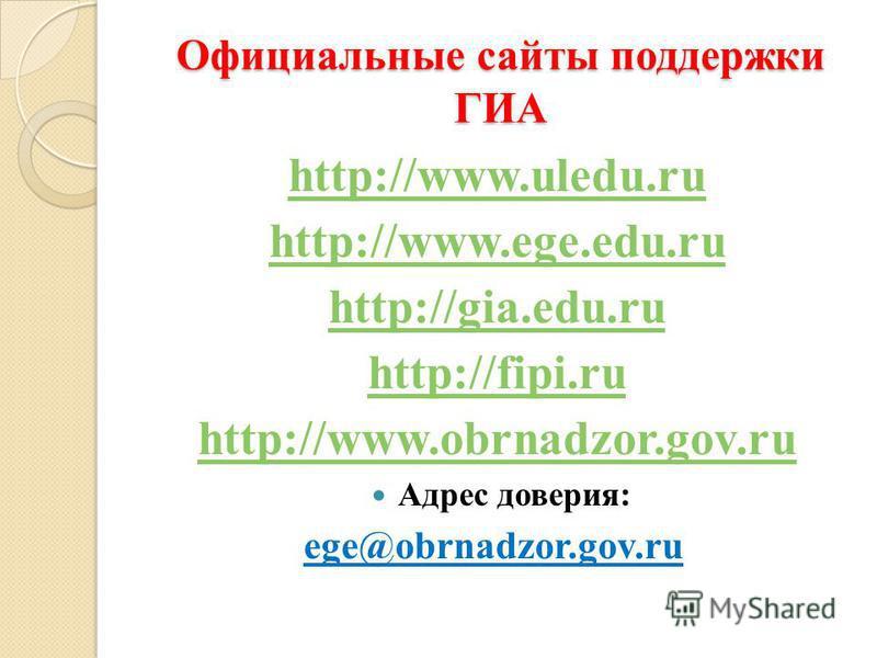 Официальные сайты поддержки ГИА http://www.uledu.ru http://www.ege.edu.ru http://gia.edu.ru http://fipi.ru http://www.obrnadzor.gov.ru Адрес доверия: ege@obrnadzor.gov.ru