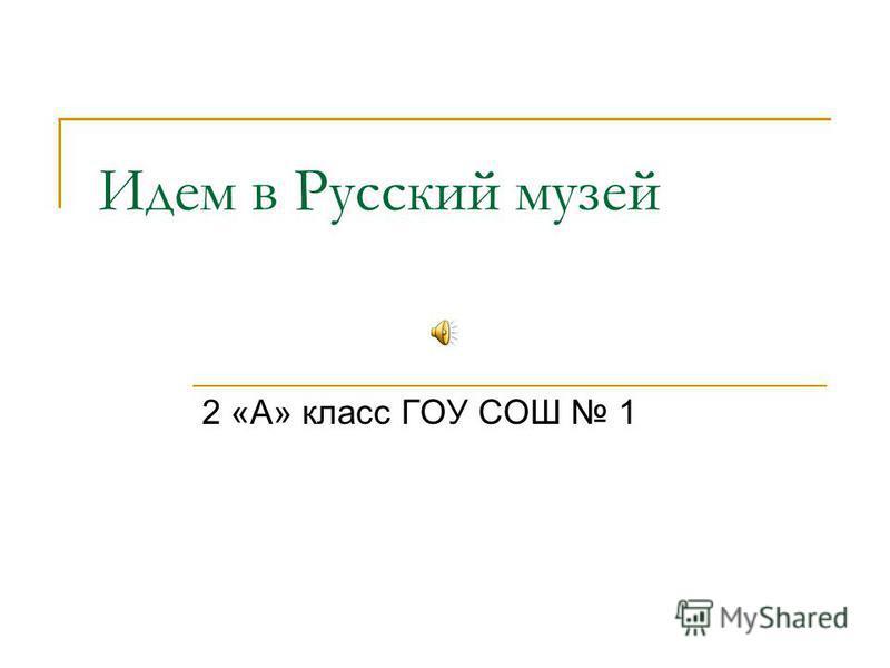Идем в Русский музей 2 «А» класс ГОУ СОШ 1