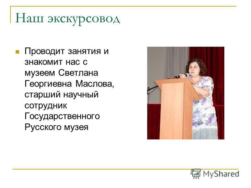 Наш экскурсовод Проводит занятия и знакомит нас с музеем Светлана Георгиевна Маслова, старший научный сотрудник Государственного Русского музея