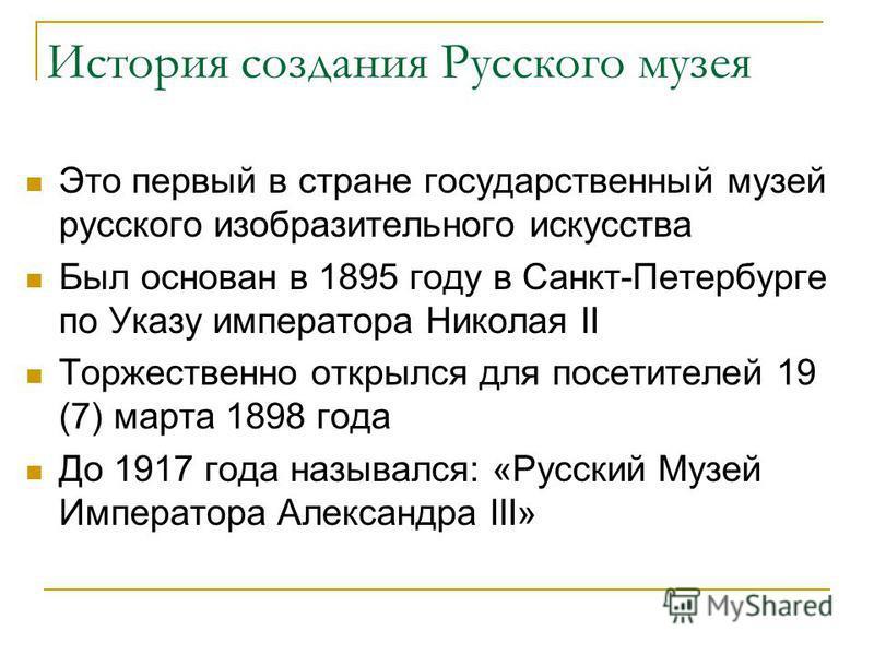 История создания Русского музея Это первый в стране государственный музей русского изобразительного искусства Был основан в 1895 году в Санкт-Петербурге по Указу императора Николая II Торжественно открылся для посетителей 19 (7) марта 1898 года До 19