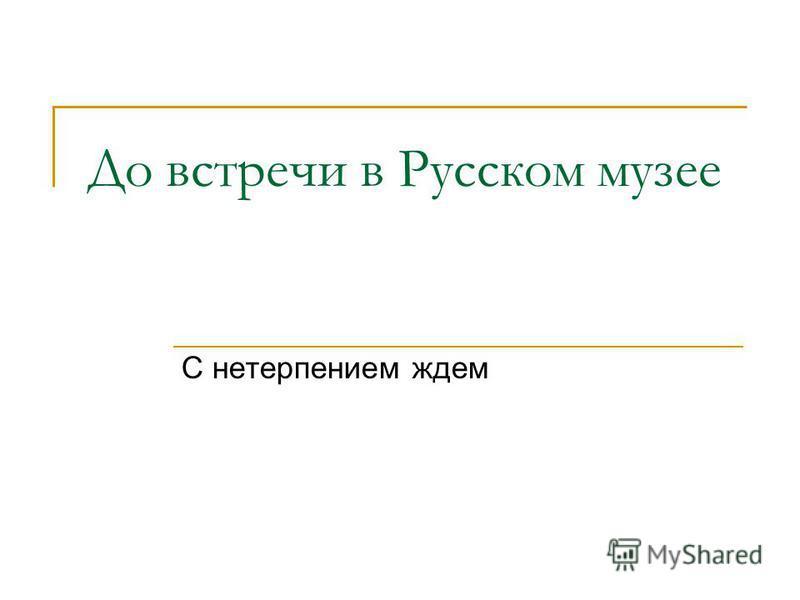 До встречи в Русском музее С нетерпением ждем