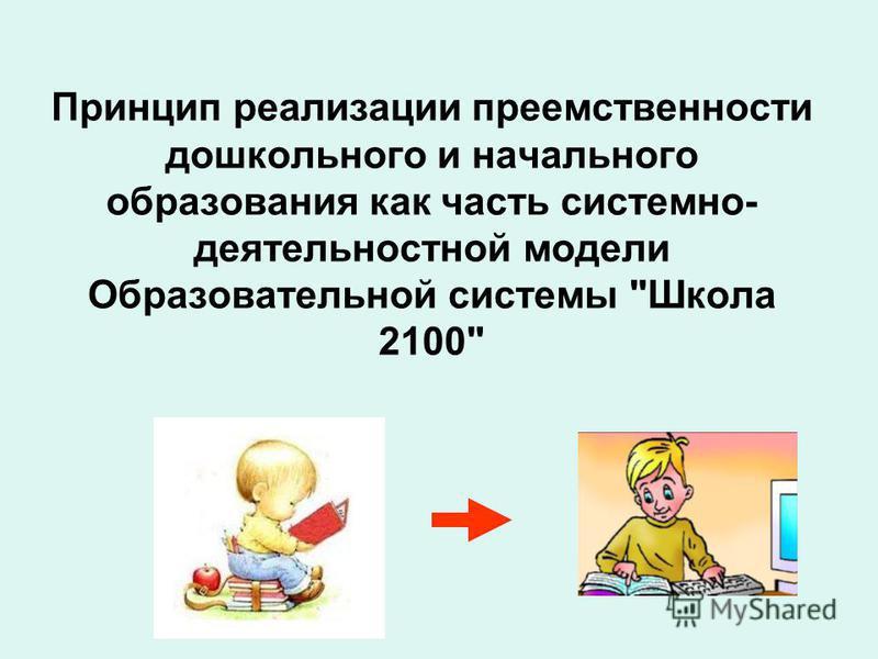 Принцип реализации преемственности дошкольного и начального образования как часть системно- деятельностной модели Образовательной системы Школа 2100