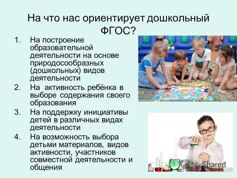 На что нас ориентирует дошкольный ФГОС? 1. На построение образовательной деятельности на основе природосообразных (дошкольных) видов деятельности 2. На активность ребёнка в выборе содержания своего образования 3. На поддержку инициативы детей в разли