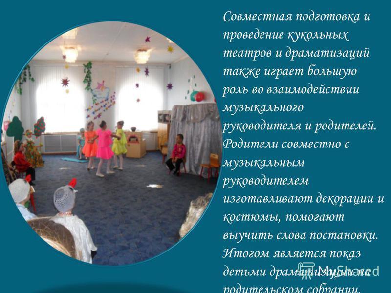 Совместная подготовка и проведение кукольных театров и драматизаций также играет большую роль во взаимодействии музыкального руководителя и родителей. Родители совместно с музыкальным руководителем изготавливают декорации и костюмы, помогают выучить