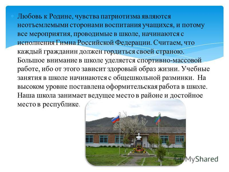 Любовь к Родине, чувства патриотизма являются неотъемлемыми сторонами воспитания учащихся, и потому все мероприятия, проводимые в школе, начинаются с исполнения Гимна Российской Федерации. Считаем, что каждый гражданин должен гордиться своей страною.