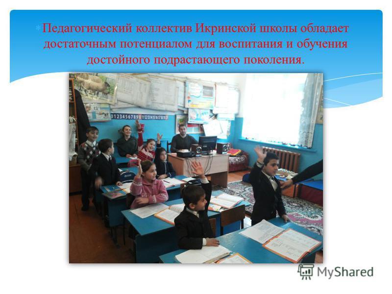 Педагогический коллектив Икринской школы обладает достаточным потенциалом для воспитания и обучения достойного подрастающего поколения.
