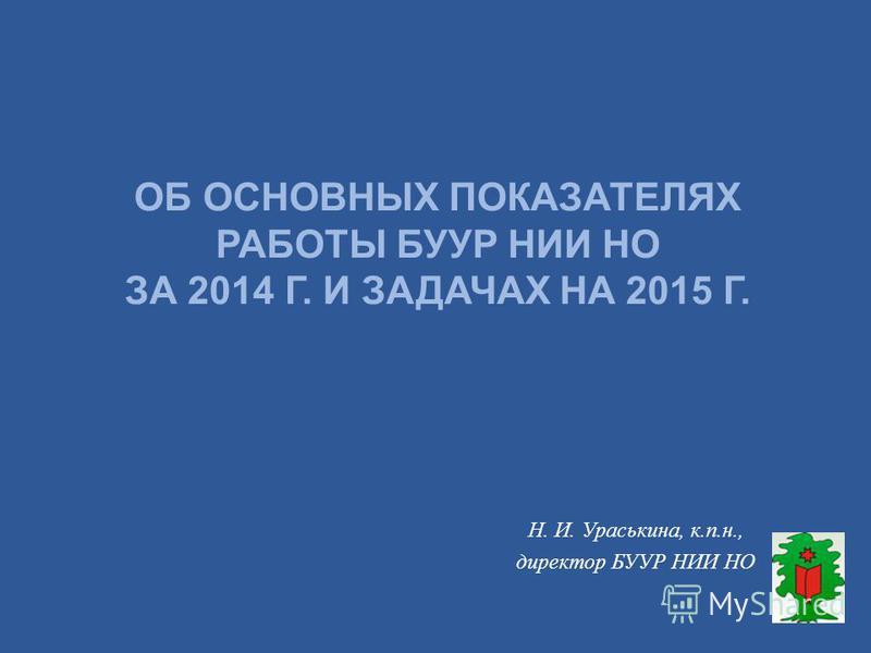 ОБ ОСНОВНЫХ ПОКАЗАТЕЛЯХ РАБОТЫ БУУР НИИ НО ЗА 2014 Г. И ЗАДАЧАХ НА 2015 Г. Н. И. Ураськина, к.п.н., директор БУУР НИИ НО