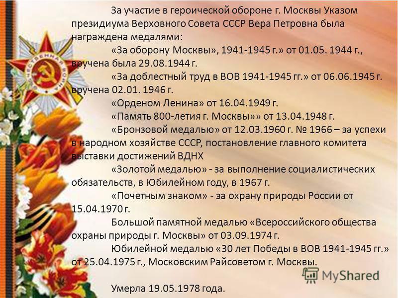 За участие в героической обороне г. Москвы Указом президиума Верховного Совета СССР Вера Петровна была награждена медалями: «За оборону Москвы», 1941-1945 г.» от 01.05. 1944 г., вручена была 29.08.1944 г. «За доблестный труд в ВОВ 1941-1945 гг.» от 0