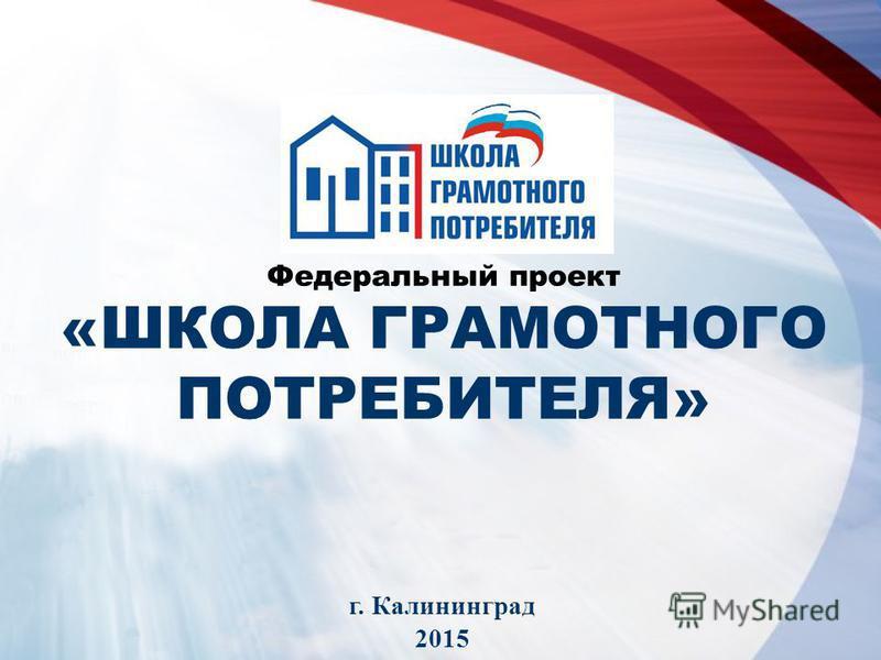 Федеральный проект «ШКОЛА ГРАМОТНОГО ПОТРЕБИТЕЛЯ» г. Калининград 2015