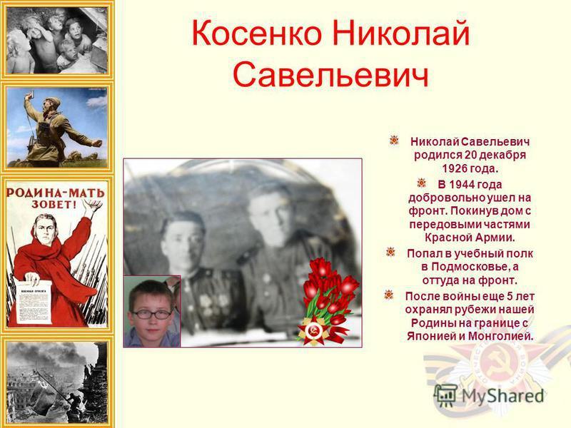 Косенко Николай Савельевич Николай Савельевич родился 20 декабря 1926 года. В 1944 года добровольно ушел на фронт. Покинув дом с передовыми частями Красной Армии. Попал в учебный полк в Подмосковье, а оттуда на фронт. После войны еще 5 лет охранял ру