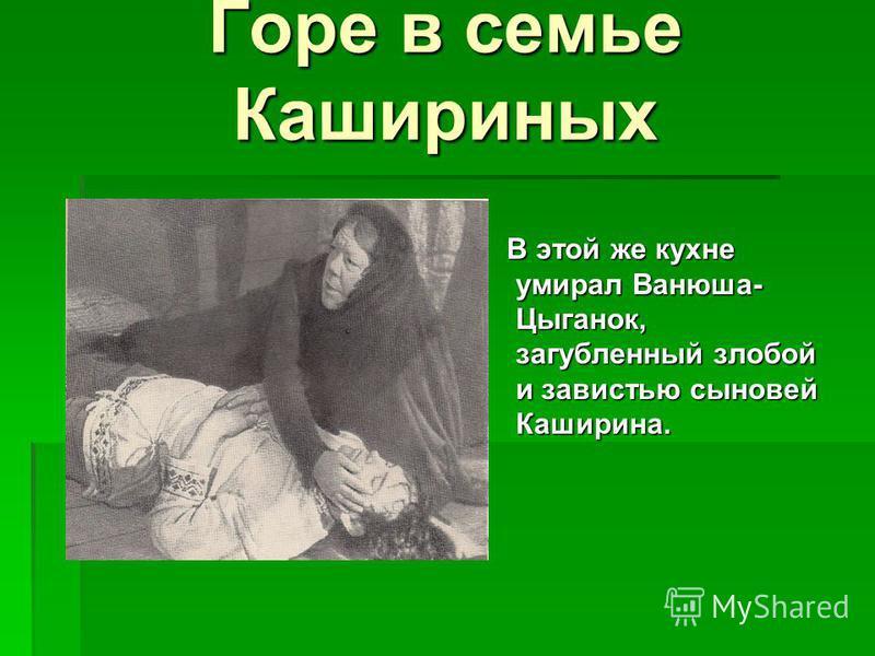 Горе в семье Кашириных В этой же кухне умирал Ванюша- Цыганок, загубленный злобой и завистью сыновей Каширина. В этой же кухне умирал Ванюша- Цыганок, загубленный злобой и завистью сыновей Каширина.