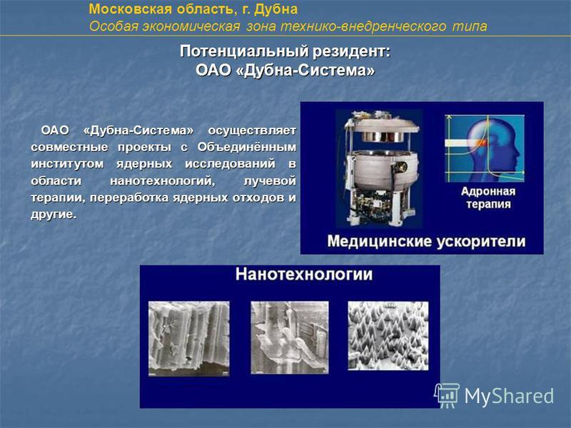 Потенциальный резидент: ОАО «Дубна-Система» ОАО «Дубна-Система» осуществляет совместные проекты с Объединённым институтом ядерных исследований в области нанотехнологий, лучевой терапии, переработка ядерных отходов и другие. Московская область, г. Дуб