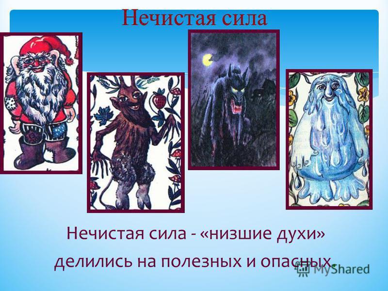 Нечистая сила Нечистая сила - «низшие духи» делились на полезных и опасных.