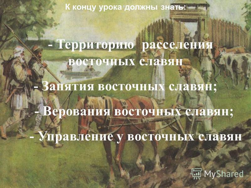 К концу урока должны знать: - Территорию расселения восточных славян - Занятия восточных славян; - Верования восточных славян; - Управление у восточных славян