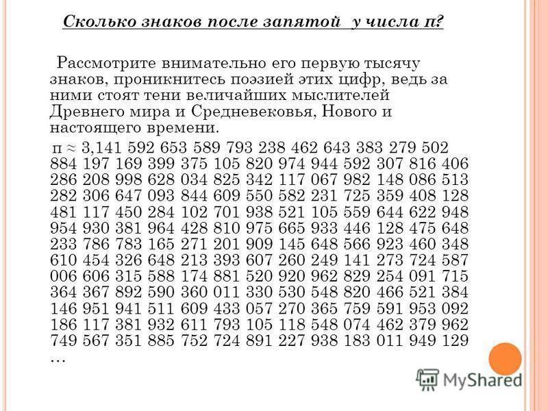 Сколько знаков после запятой у числа π? Рассмотрите внимательно его первую тысячу знаков, проникнитесь поэзией этих цифр, ведь за ними стоят тени величайших мыслителей Древнего мира и Средневековья, Нового и настоящего времени. π 3,141 592 653 589 79