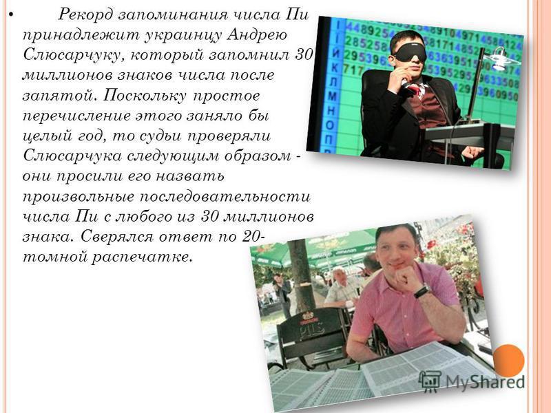 Рекорд запоминания числа Пи принадлежит украинцу Андрею Слюсарчуку, который запомнил 30 миллионов знаков числа после запятой. Поскольку простое перечисление этого заняло бы целый год, то судьи проверяли Слюсарчука следующим образом - они просили его