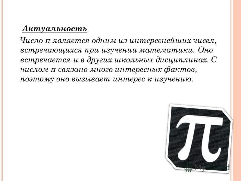 Актуальность Число π является одним из интереснейших чисел, встречающихся при изучении математики. Оно встречается и в других школьных дисциплинах. С числом π связано много интересных фактов, поэтому оно вызывает интерес к изучению.