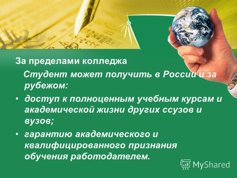 За пределами колледжа Студент может получить в России и за рубежом: доступ к полноценным учебным курсам и академической жизни других ссузов и вузов; гарантию академического и квалифицированного признания обучения работодателем.