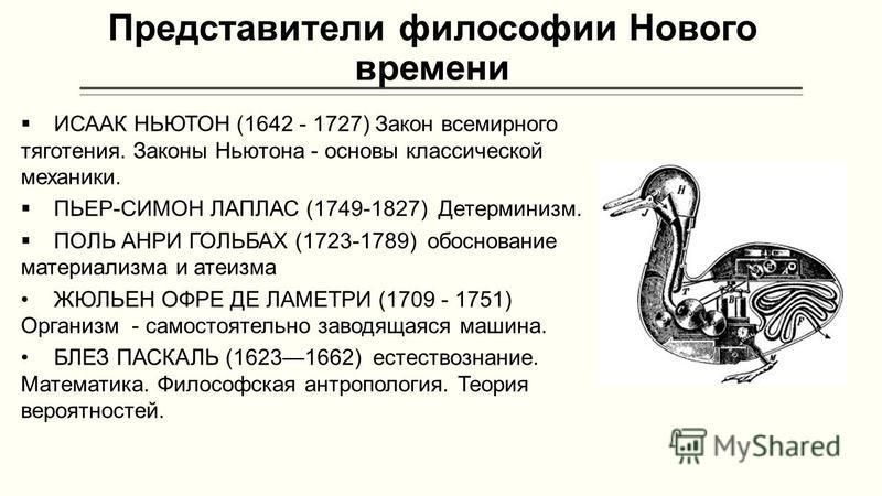 Представители философии Нового времени ИСААК НЬЮТОН (1642 - 1727) Закон всемирного тяготения. Законы Ньютона - основы классической механики. ПЬЕР-СИМОН ЛАПЛАС (1749-1827) Детерминизм. ПОЛЬ АНРИ ГОЛЬБАХ (1723-1789) обоснование материализма и атеизма Ж
