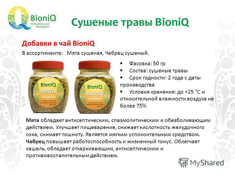 Сушеные травы BioniQ Добавки в чай BioniQ В ассортименте: Мята сушеная, Чабрец сушеный. Фасовка: 50 гр Состав: сушеные травы Срок годности: 2 года с даты производства Условия хранения: до +25 °С и относительной влажности воздуха не более 75% Мята обл