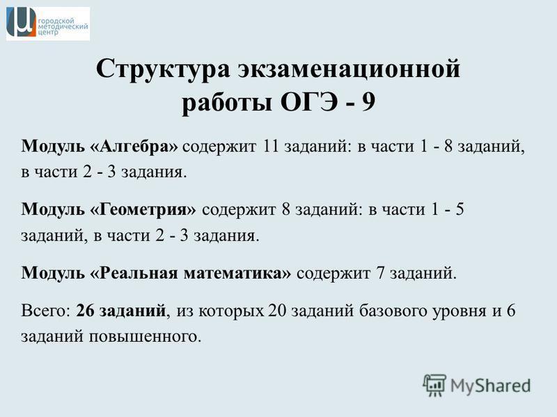 Структура экзаменационной работы ОГЭ - 9 Модуль «Алгебра» содержит 11 заданий: в части 1 - 8 заданий, в части 2 - 3 задания. Модуль «Геометрия» содержит 8 заданий: в части 1 - 5 заданий, в части 2 - 3 задания. Модуль «Реальная математика» содержит 7