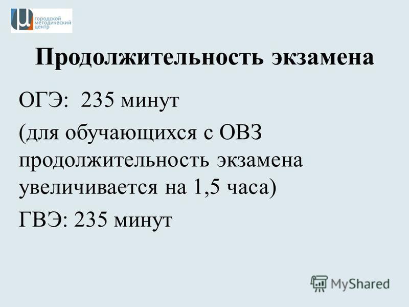 Продолжительность экзамена ОГЭ: 235 минут (для обучающихся с ОВЗ продолжительность экзамена увеличивается на 1,5 часа) ГВЭ: 235 минут