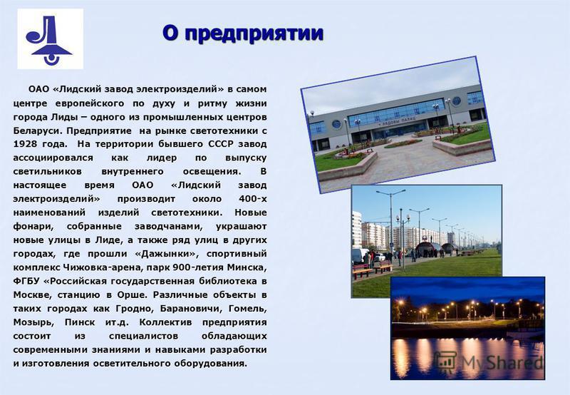 На территории бывшего СССР завод ассоциировался как лидер по выпуску светильников внутреннего освещения. В настоящее время ОАО «Лидский завод электроизделий» производит около 400-х наименований изделий светотехники. Новые фонари, собранные заводчанам