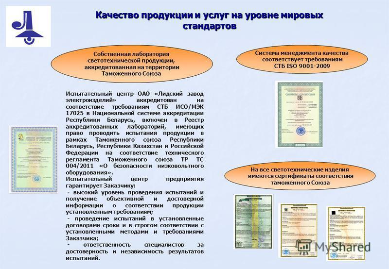 Качество продукции и услуг на уровне мировых стандартов На все светотехнические изделия имеются сертификаты соответствия таможенного Союза Система менеджмента качества соответствует требованиям СТБ ISO 9001-2009 Собственная лаборатория светотехническ
