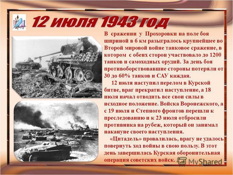 В сражении у Прохоровки на поле боя шириной в 6 км разыгралось крупнейшее во Второй мировой войне танковое сражение, в котором с обеих сторон участвовало до 1200 танков и самоходных орудий. За день боя противоборствовавшие стороны потеряли от 30 до 6