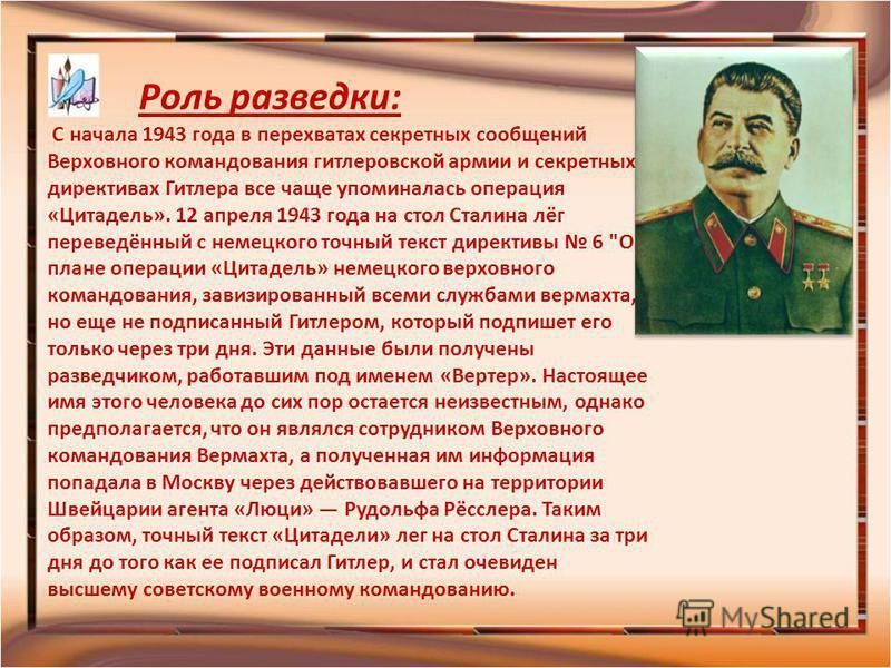 Роль разведки: С начала 1943 года в перехватах секретных сообщений Верховного командования гитлеровской армии и секретных директивах Гитлера все чаще упоминалась операция «Цитадель». 12 апреля 1943 года на стол Сталина лёг переведённый с немецкого то