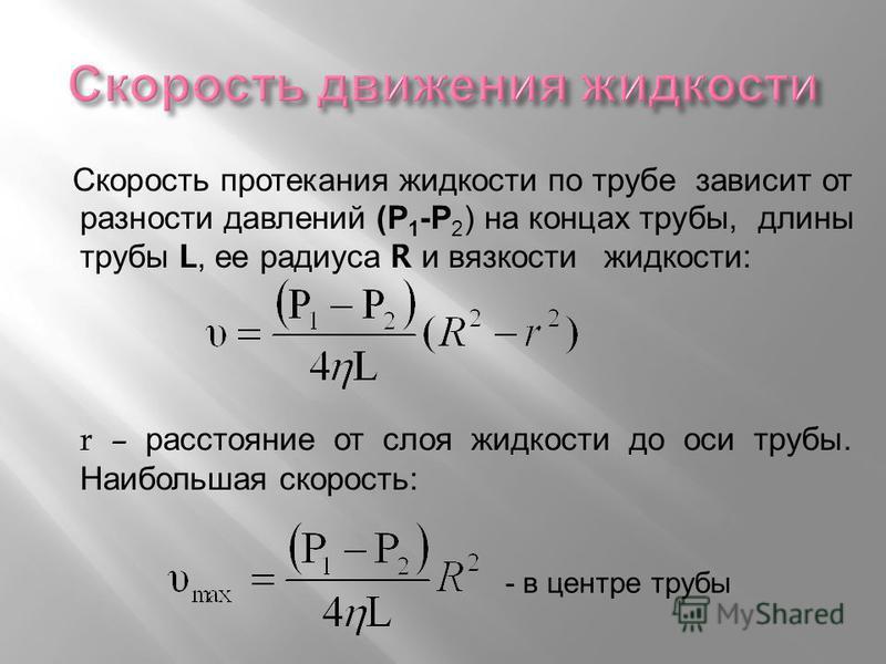 Скорость протекания жидкости по трубе зависит от разности давлений ( Р 1 - Р 2 ) на концах трубы, длины трубы L, ее радиуса R и вязкости жидкости : r – расстояние от слоя жидкости до оси трубы. Наибольшая скорость : - в центре трубы