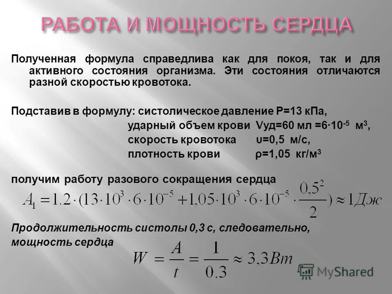Полученная формула справедлива как д ля покоя, таки д ля активного состояния организма. Э ти состояния отличаются разной скоростью кровотока. Подставив в формулу : систолическое давление Р =13 к Па, ударный объем крови V уд =60 м л =6·10 -5 м 3, скор