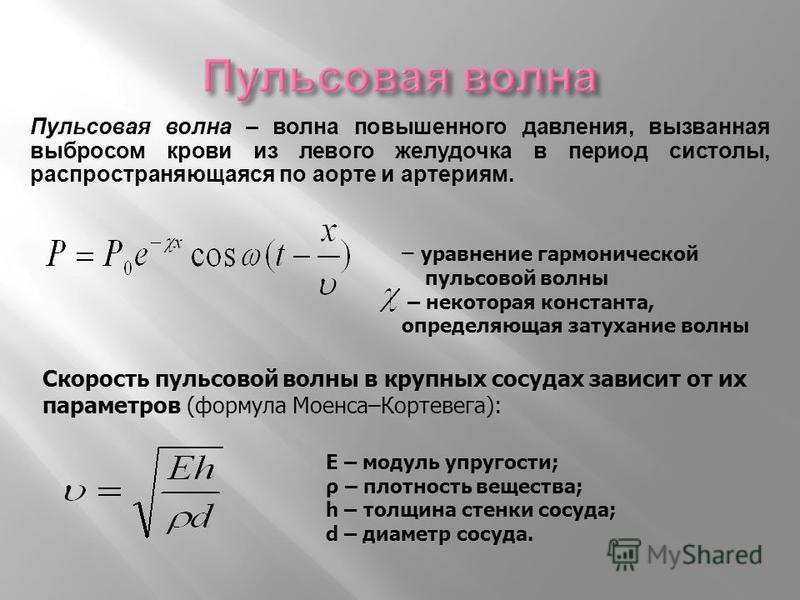 – уравнение гармонической пульсовой волны – некоторая константа, определяющая затухание волны Е – модуль упругости; ρ – плотность вещества; h – толщина стенки сосуда; d – диаметр сосуда. Скорость пульсовой волны в крупных сосудах зависит от их параме