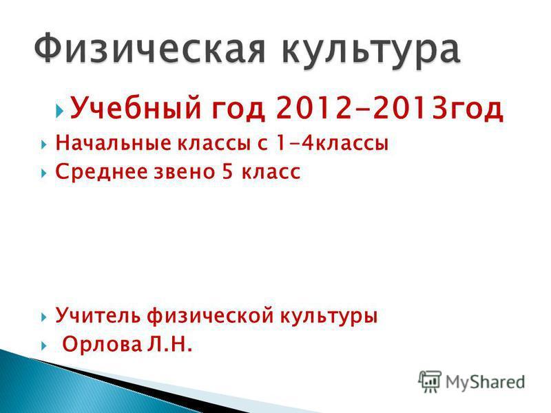 Учебный год 2012-2013 год Начальные классы с 1-4 классы Среднее звено 5 класс Учитель физической культуры Орлова Л.Н.