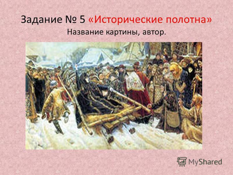 Задание 5 «Исторические полотна» Название картины, автор.